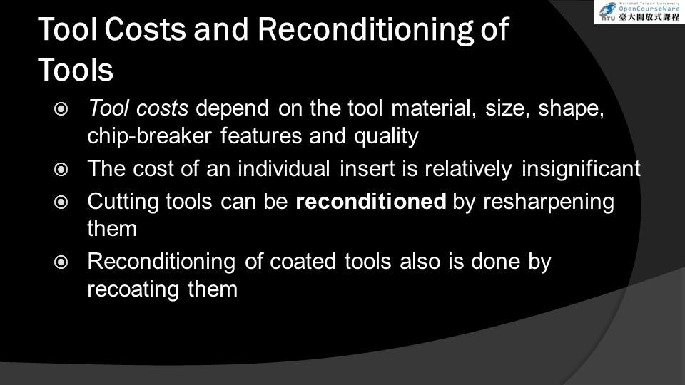 Tool Costs and Reconditioning of Tools  Tool costs depend on the tool material, size, shape, chip-breaker features and quality  The cost of an individual insert is relatively insignificant  Cutting tools can be reconditioned by resharpening them  Reconditioning of coated tools also is done by recoating them