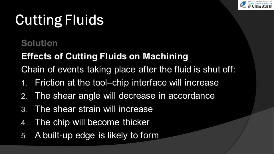 Cutting Fluids Solution Effects of Cutting Fluids on Machining Chain of events taking place after the fluid is shut off: 1. Friction at the tool–chip