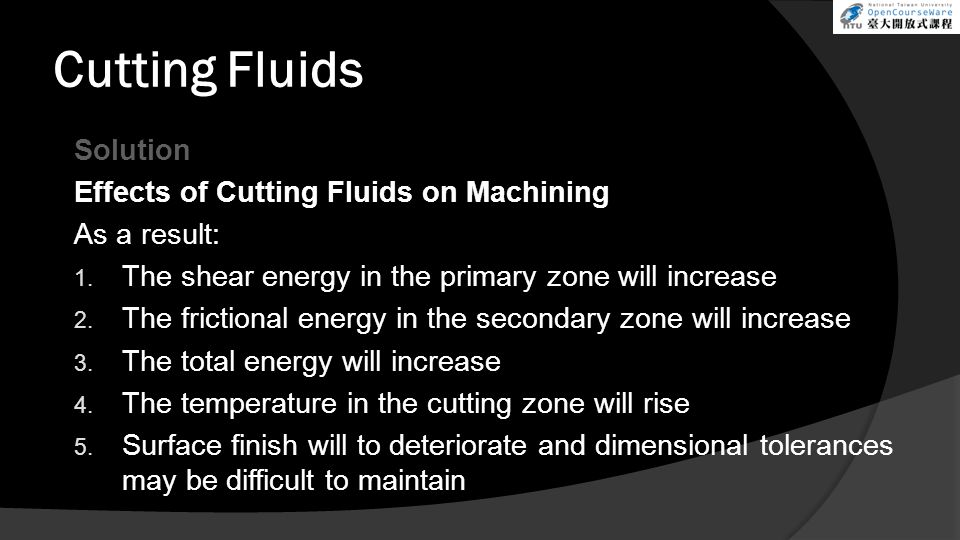 Cutting Fluids Solution Effects of Cutting Fluids on Machining As a result: 1. The shear energy in the primary zone will increase 2. The frictional en