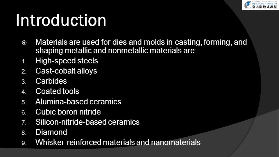 Introduction  Materials are used for dies and molds in casting, forming, and shaping metallic and nonmetallic materials are: 1. High-speed steels 2.