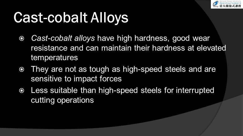 Cast-cobalt Alloys  Cast-cobalt alloys have high hardness, good wear resistance and can maintain their hardness at elevated temperatures  They are not as tough as high-speed steels and are sensitive to impact forces  Less suitable than high-speed steels for interrupted cutting operations