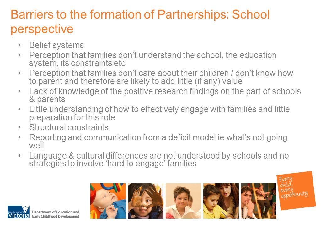 Barriers to the formation of Partnerships: School perspective Belief systems Perception that families don't understand the school, the education system, its constraints etc Perception that families don't care about their children / don't know how to parent and therefore are likely to add little (if any) value Lack of knowledge of the positive research findings on the part of schools & parents Little understanding of how to effectively engage with families and little preparation for this role Structural constraints Reporting and communication from a deficit model ie what's not going well Language & cultural differences are not understood by schools and no strategies to involve 'hard to engage' families