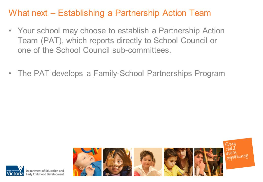 What next – Establishing a Partnership Action Team Your school may choose to establish a Partnership Action Team (PAT), which reports directly to School Council or one of the School Council sub-committees.