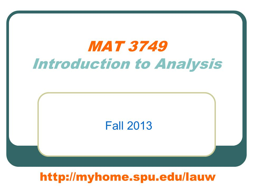 MAT 3749 Introduction to Analysis Fall 2013 http://myhome.spu.edu/lauw