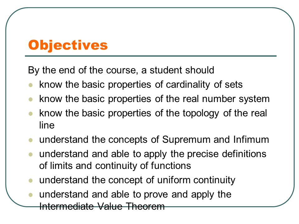 Objectives By the end of the course, a student should know the basic properties of cardinality of sets know the basic properties of the real number system know the basic properties of the topology of the real line understand the concepts of Supremum and Infimum understand and able to apply the precise definitions of limits and continuity of functions understand the concept of uniform continuity understand and able to prove and apply the Intermediate Value Theorem