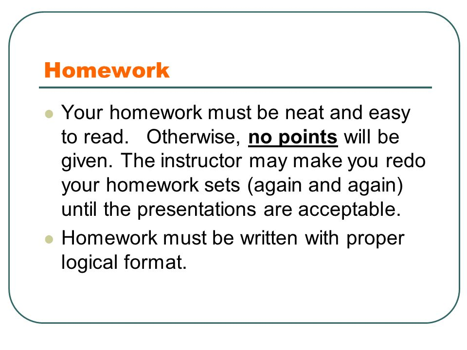 Homework Your homework must be neat and easy to read. Otherwise, no points will be given. The instructor may make you redo your homework sets (again a