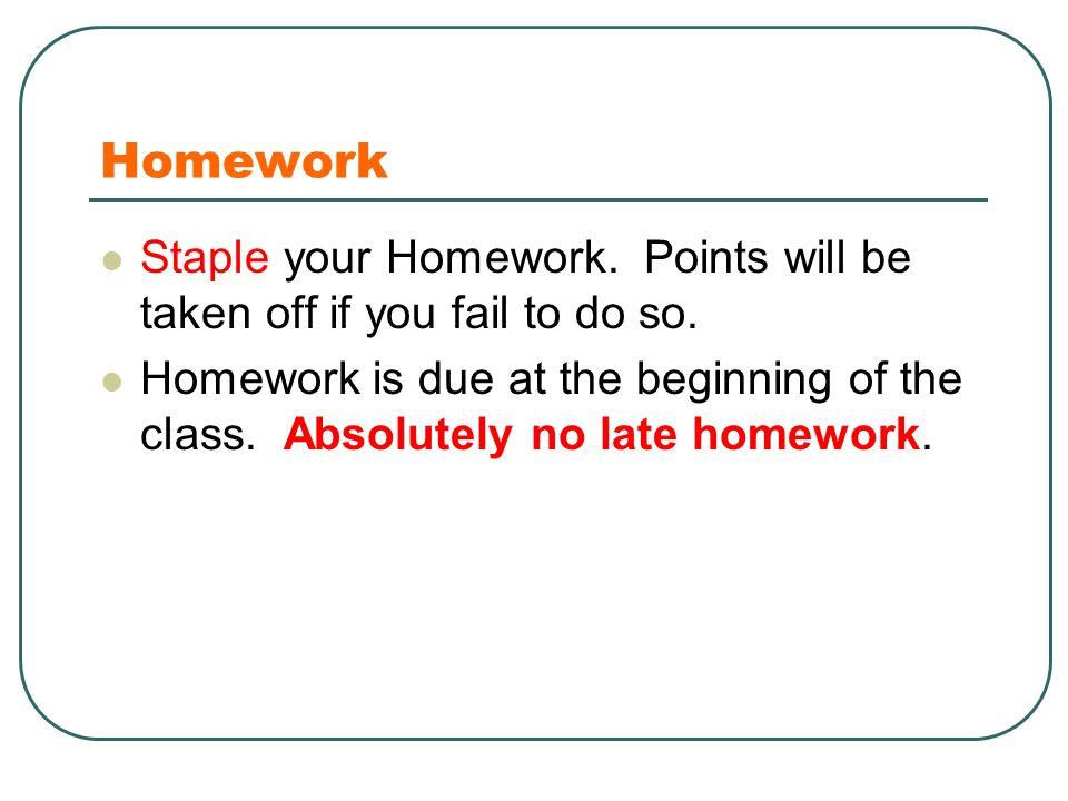 Homework Staple your Homework. Points will be taken off if you fail to do so. Homework is due at the beginning of the class. Absolutely no late homewo