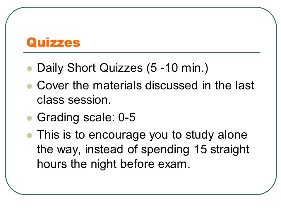 Quizzes Daily Short Quizzes (5 -10 min.) Cover the materials discussed in the last class session.