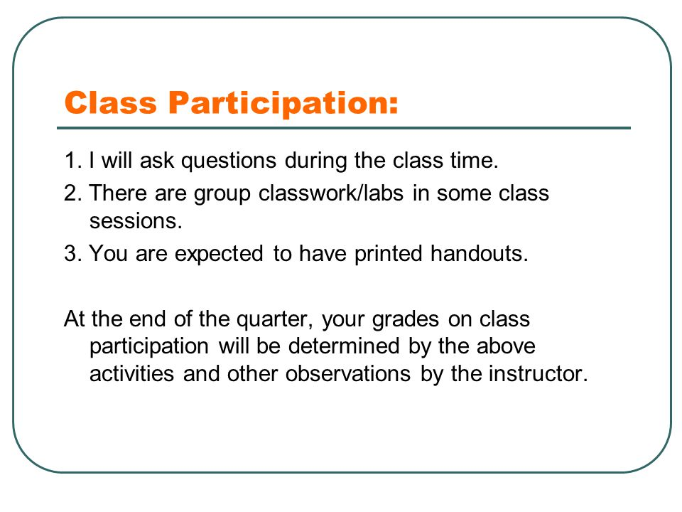 Class Participation: 1. I will ask questions during the class time. 2. There are group classwork/labs in some class sessions. 3. You are expected to h