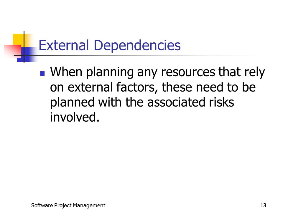 Software Project Management13 External Dependencies When planning any resources that rely on external factors, these need to be planned with the associated risks involved.