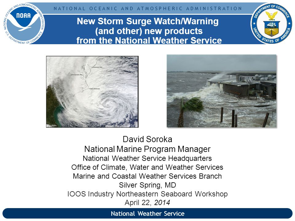 N A T I O N A L O C E A N I C A N D A T M O S P H E R I C A D M I N I S T R A T I O N David Soroka National Marine Program Manager National Weather Service Headquarters Office of Climate, Water and Weather Services Marine and Coastal Weather Services Branch Silver Spring, MD IOOS Industry Northeastern Seaboard Workshop April 22, 2014 New Storm Surge Watch/Warning (and other) new products from the National Weather Service National Weather Service