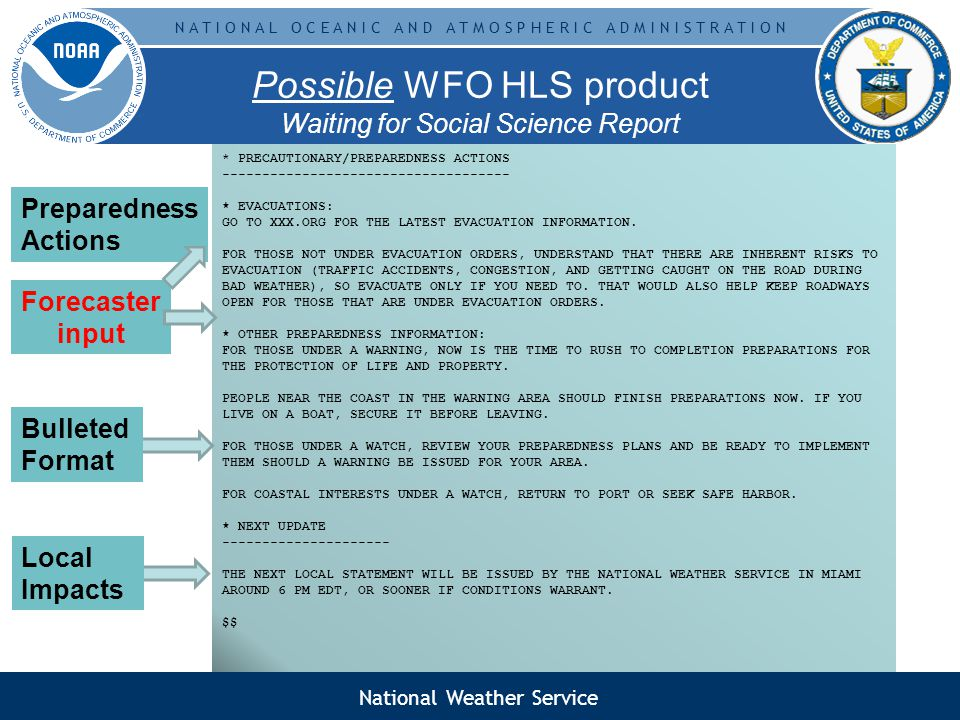 N A T I O N A L O C E A N I C A N D A T M O S P H E R I C A D M I N I S T R A T I O N Possible WFO HLS product Waiting for Social Science Report WTUS82 KMFL DDHHMM HLSMFL URGENT - IMMEDIATE BROADCAST REQUESTED HURRICANE SUITER LOCAL STATEMENT NATIONAL WEATHER SERVICE MIAMI FL AL012009 1130 AM EDT FRI MAY 29 2009 THIS PRODUCT COVERS MAINLAND SOUTH FLORIDA **DEVASTATING DAMAGE AND LIFE THREATENING CONDITIONS EXPECTED AS HURRICANE SUITER MOVES THROUGH THE SOUTHEASTERN BAHAMAS TODAY AND TOWARD SOUTH FLORIDA TONIGHT AND SATURDAY** NEW INFORMATION --------------- * CHANGES TO WATCHES AND WARNINGS: - NONE * CURRENT WATCHES AND WARNINGS: - A HURRICANE WARNING AND STORM SURGE WATCH REMAIN IN EFFECT FOR: PALM BEACH...BROWARD...AND MIAMI DADE - A HURRICANE WATCH AND STORM SURGE WATCH REMAIN IN EFFECT FOR: GLADES...HENDRY...COLLIER...AND MAINLAND MONROE * STORM INFORMATION: - ABOUT 600 MI ESE OF WEST PALM BEACH FL - ABOUT 580 MI ESE OF MIAMI FL - 22.1N 71.9W - STORM INTENSITY 150 MPH WITH HIGHER GUSTS - MOVING WEST-NORTHWEST AT 16 MPH SITUATION OVERVIEW ------------------ EXTREMELY DANGEROUS HURRICANE SUITER IS EXPECTED TO IMPACT SOUTH FLORIDA THIS WEEKEND.