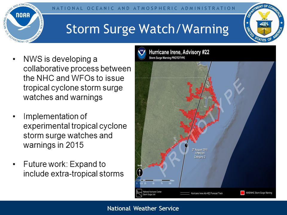 N A T I O N A L O C E A N I C A N D A T M O S P H E R I C A D M I N I S T R A T I O N Storm Surge Watch/Warning NWS is developing a collaborative process between the NHC and WFOs to issue tropical cyclone storm surge watches and warnings Implementation of experimental tropical cyclone storm surge watches and warnings in 2015 Future work: Expand to include extra-tropical storms National Weather Service
