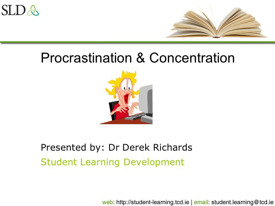 Procrastination & Concentration Presented by: Dr Derek Richards Student Learning Development