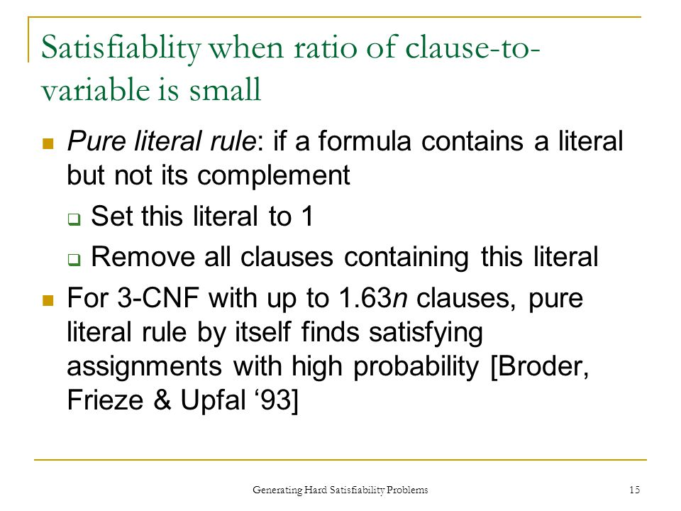 Generating Hard Satisfiability Problems 15 Satisfiablity when ratio of clause-to- variable is small Pure literal rule: if a formula contains a literal but not its complement  Set this literal to 1  Remove all clauses containing this literal For 3-CNF with up to 1.63n clauses, pure literal rule by itself finds satisfying assignments with high probability [Broder, Frieze & Upfal '93]