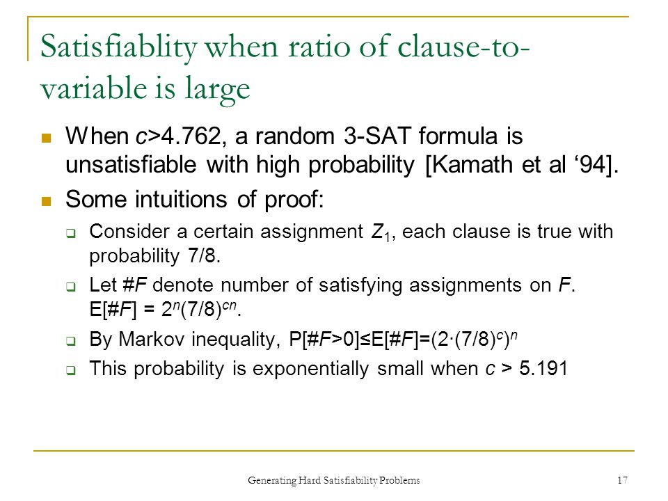 Generating Hard Satisfiability Problems 17 Satisfiablity when ratio of clause-to- variable is large When c>4.762, a random 3-SAT formula is unsatisfiable with high probability [Kamath et al '94].