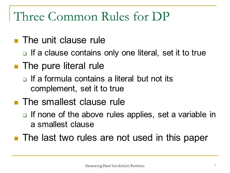 Generating Hard Satisfiability Problems 7 Three Common Rules for DP The unit clause rule  If a clause contains only one literal, set it to true The pure literal rule  If a formula contains a literal but not its complement, set it to true The smallest clause rule  If none of the above rules applies, set a variable in a smallest clause The last two rules are not used in this paper
