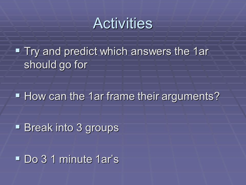 Activities  Try and predict which answers the 1ar should go for  How can the 1ar frame their arguments.