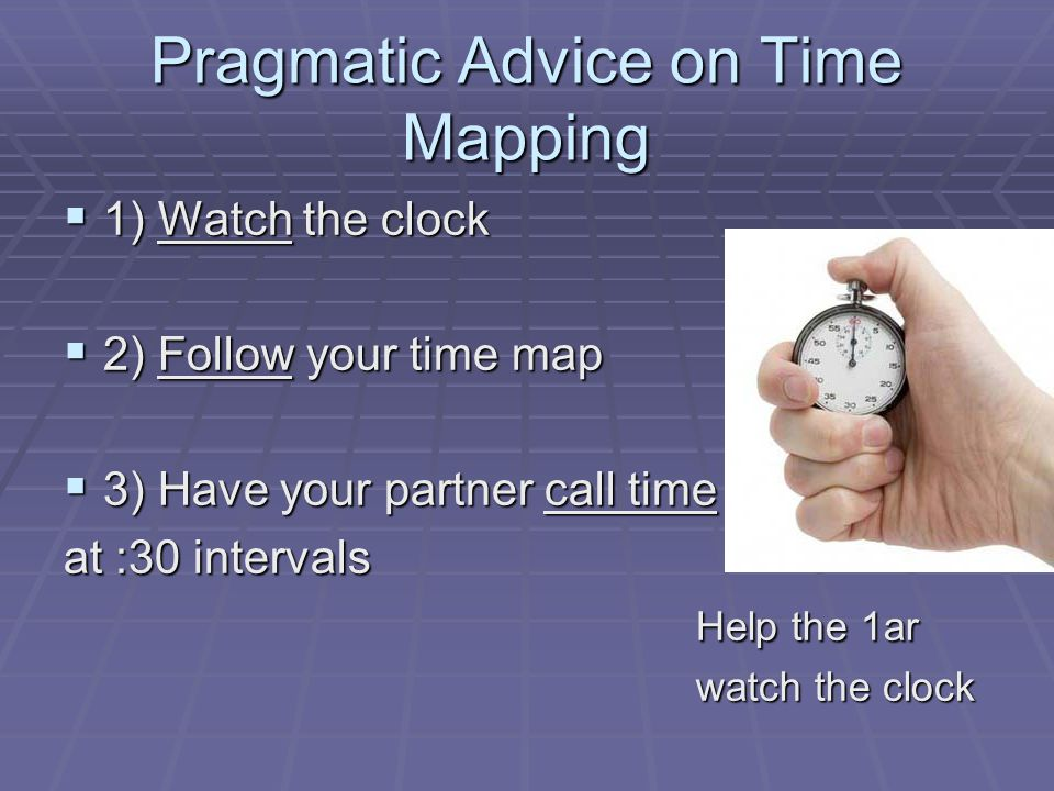 Pragmatic Advice on Time Mapping  1) Watch the clock  2) Follow your time map  3) Have your partner call time at :30 intervals Help the 1ar watch the clock