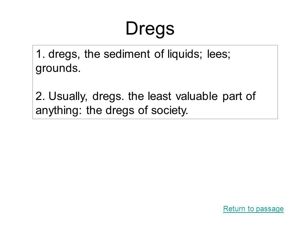Dregs Return to passage 1. dregs, the sediment of liquids; lees; grounds.