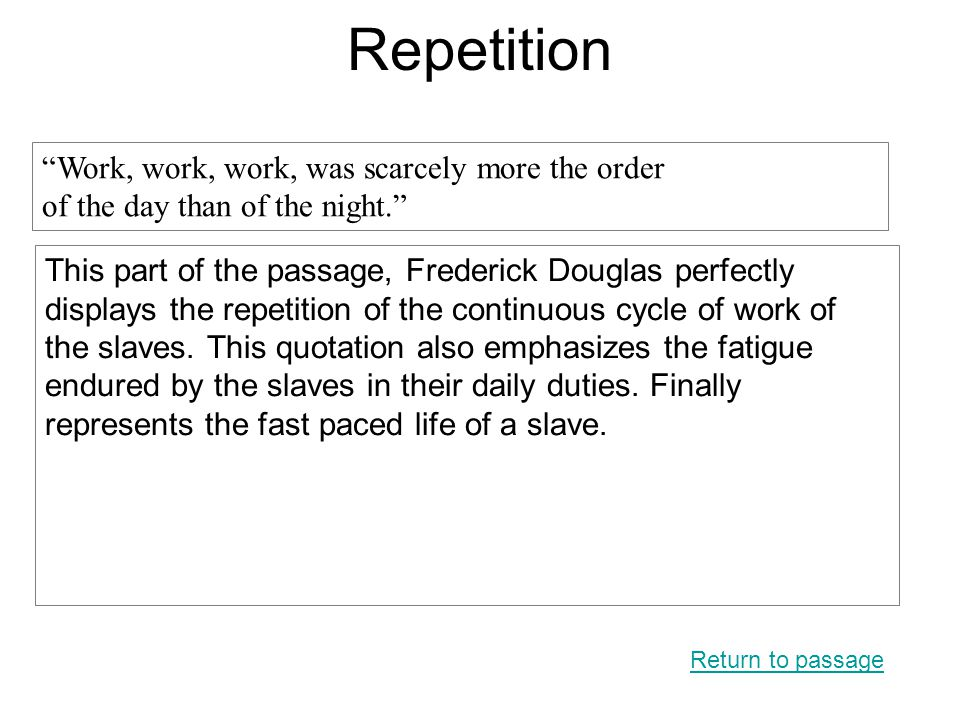 Repetition This part of the passage, Frederick Douglas perfectly displays the repetition of the continuous cycle of work of the slaves. This quotation