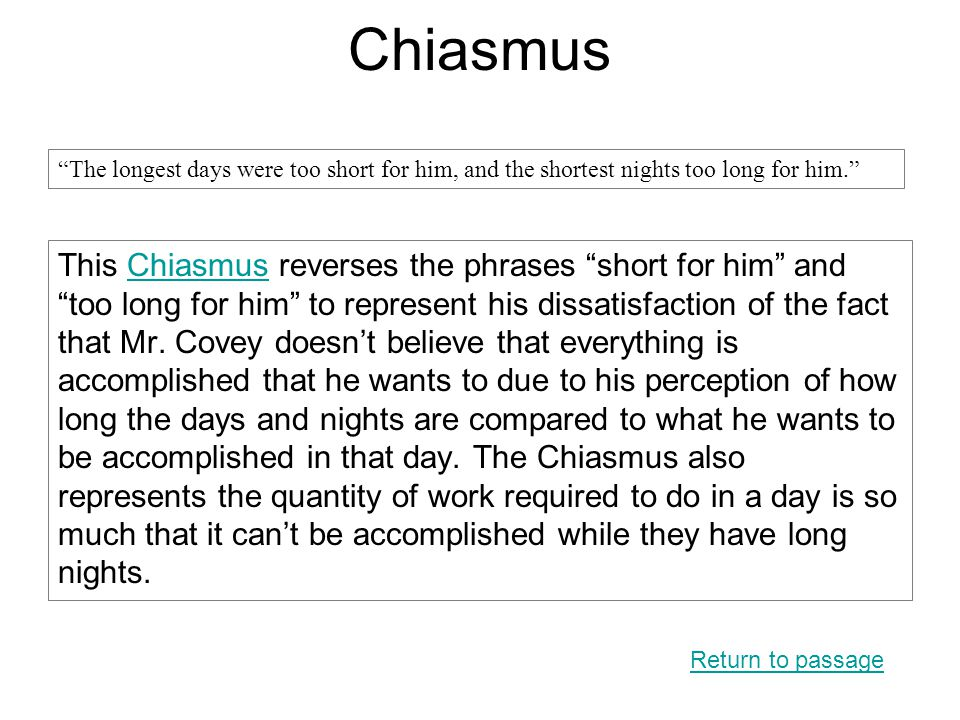 "Chiasmus This Chiasmus reverses the phrases ""short for him"" and ""too long for him"" to represent his dissatisfaction of the fact that Mr. Covey doesn't"