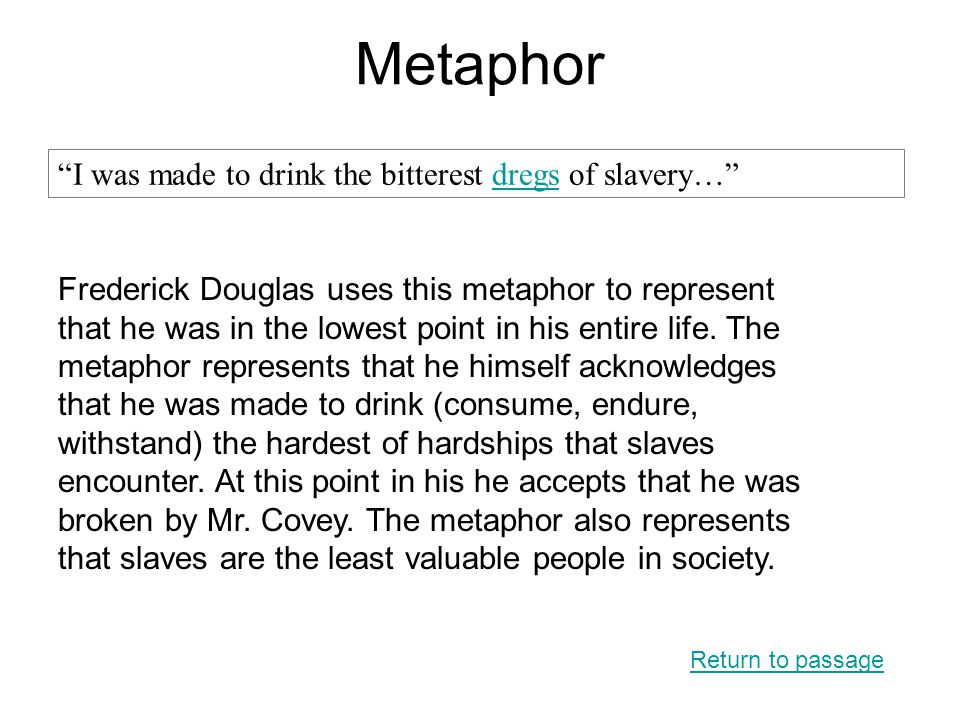 Metaphor Return to passage I was made to drink the bitterest dregs of slavery… dregs Frederick Douglas uses this metaphor to represent that he was in the lowest point in his entire life.
