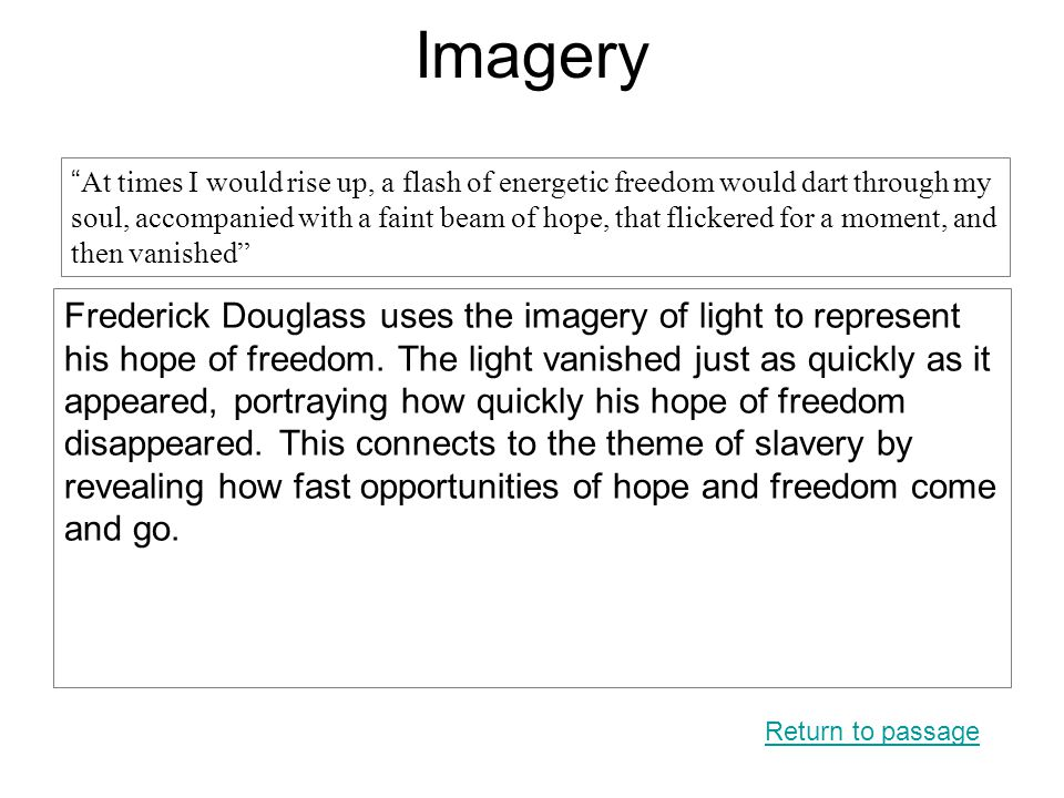 Imagery Frederick Douglass uses the imagery of light to represent his hope of freedom. The light vanished just as quickly as it appeared, portraying h