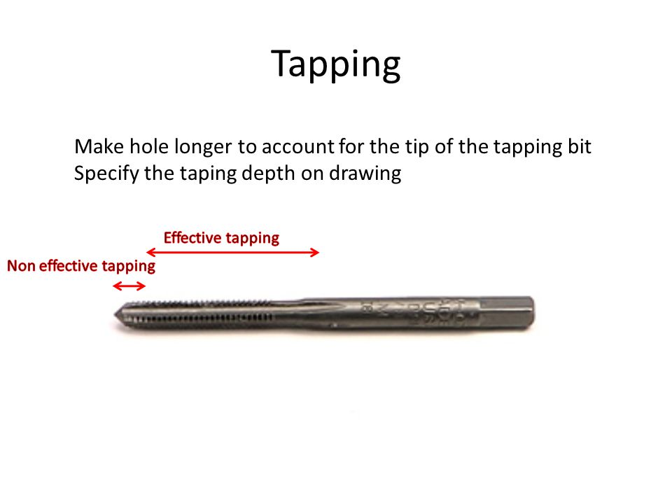 Tapping Make hole longer to account for the tip of the tapping bit Specify the taping depth on drawing