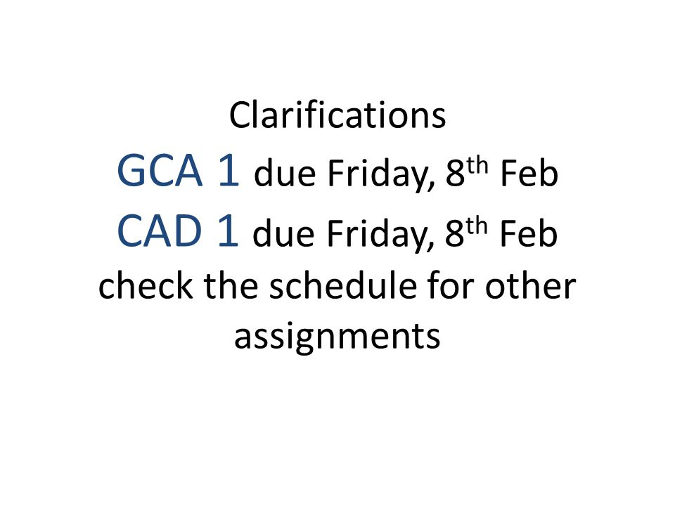 Clarifications GCA 1 due Friday, 8 th Feb CAD 1 due Friday, 8 th Feb check the schedule for other assignments