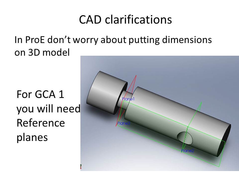 CAD clarifications In ProE don't worry about putting dimensions on 3D model For GCA 1 you will need Reference planes