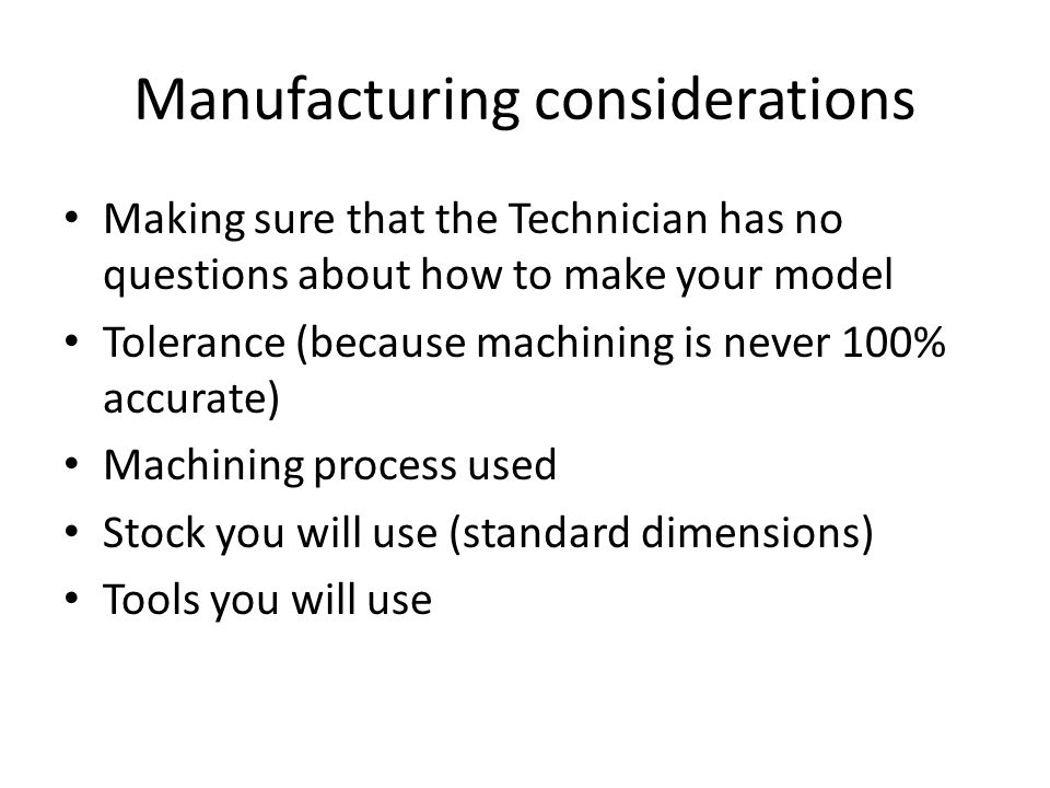 Manufacturing considerations Making sure that the Technician has no questions about how to make your model Tolerance (because machining is never 100% accurate) Machining process used Stock you will use (standard dimensions) Tools you will use