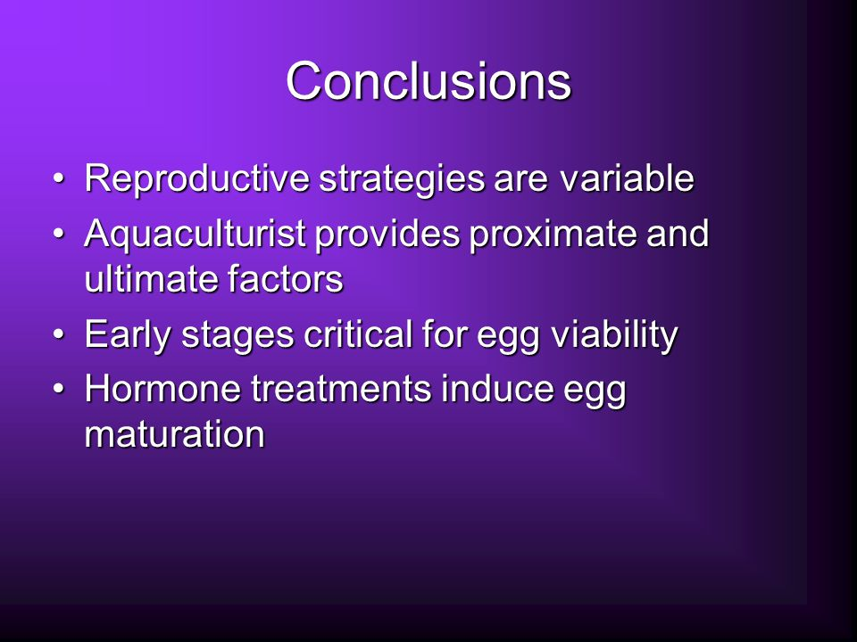 Conclusions Reproductive strategies are variableReproductive strategies are variable Aquaculturist provides proximate and ultimate factorsAquaculturist provides proximate and ultimate factors Early stages critical for egg viabilityEarly stages critical for egg viability Hormone treatments induce egg maturationHormone treatments induce egg maturation