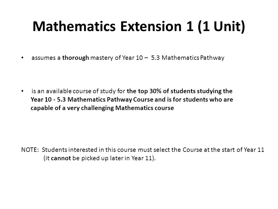Mathematics Extension 1 (1 Unit) assumes a thorough mastery of Year 10 – 5.3 Mathematics Pathway is an available course of study for the top 30% of students studying the Year Mathematics Pathway Course and is for students who are capable of a very challenging Mathematics course NOTE: Students interested in this course must select the Course at the start of Year 11 (it cannot be picked up later in Year 11).