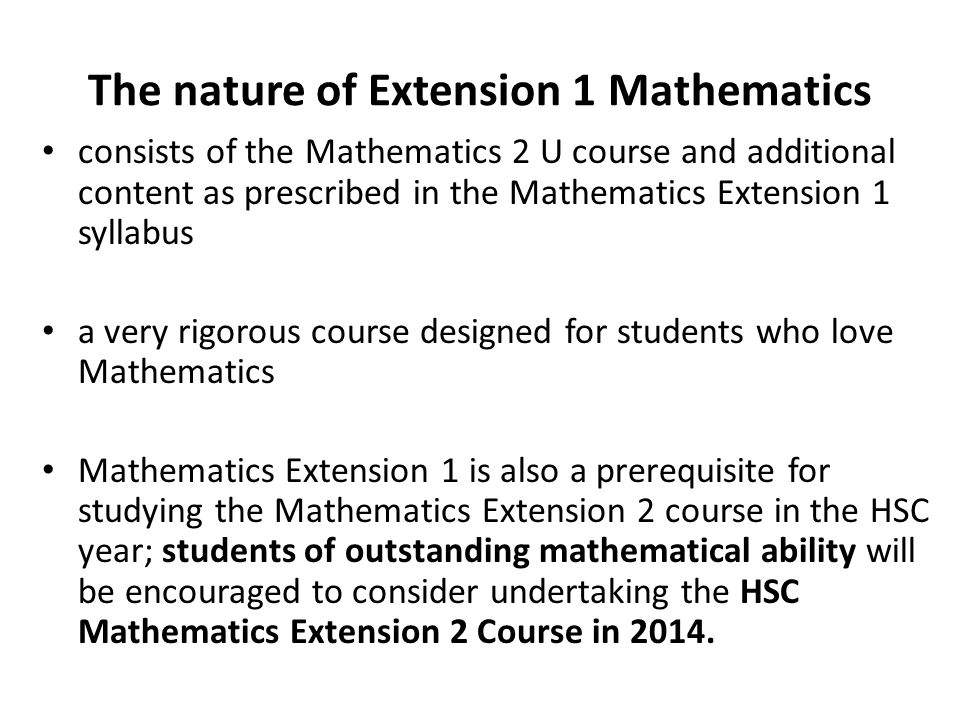 The nature of Extension 1 Mathematics consists of the Mathematics 2 U course and additional content as prescribed in the Mathematics Extension 1 syllabus a very rigorous course designed for students who love Mathematics Mathematics Extension 1 is also a prerequisite for studying the Mathematics Extension 2 course in the HSC year; students of outstanding mathematical ability will be encouraged to consider undertaking the HSC Mathematics Extension 2 Course in 2014.