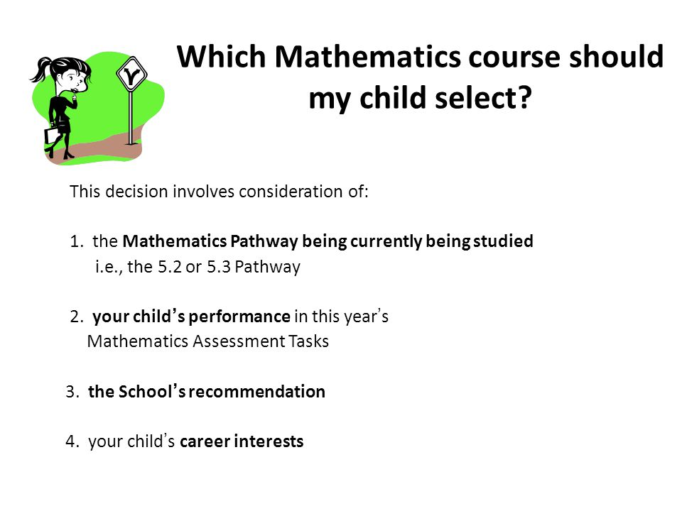 Which Mathematics course should my child select. This decision involves consideration of: 1.