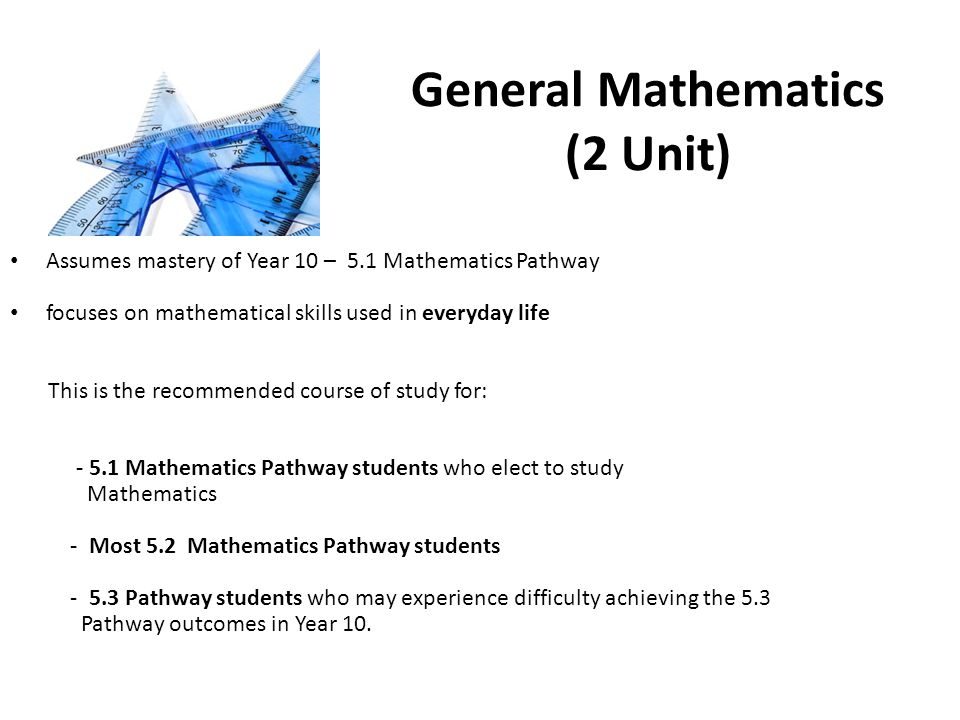 General Mathematics (2 Unit) Assumes mastery of Year 10 – 5.1 Mathematics Pathway focuses on mathematical skills used in everyday life This is the recommended course of study for: Mathematics Pathway students who elect to study Mathematics - Most 5.2 Mathematics Pathway students Pathway students who may experience difficulty achieving the 5.3 Pathway outcomes in Year 10.