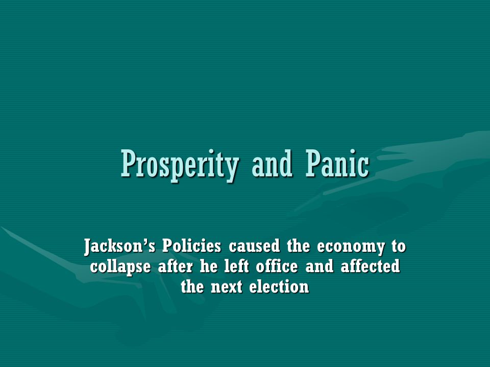 Prosperity and Panic Jackson's Policies caused the economy to collapse after he left office and affected the next election