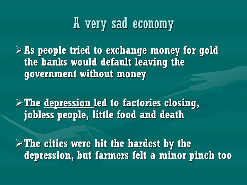 A very sad economy  As people tried to exchange money for gold the banks would default leaving the government without money  The depression led to factories closing, jobless people, little food and death  The cities were hit the hardest by the depression, but farmers felt a minor pinch too