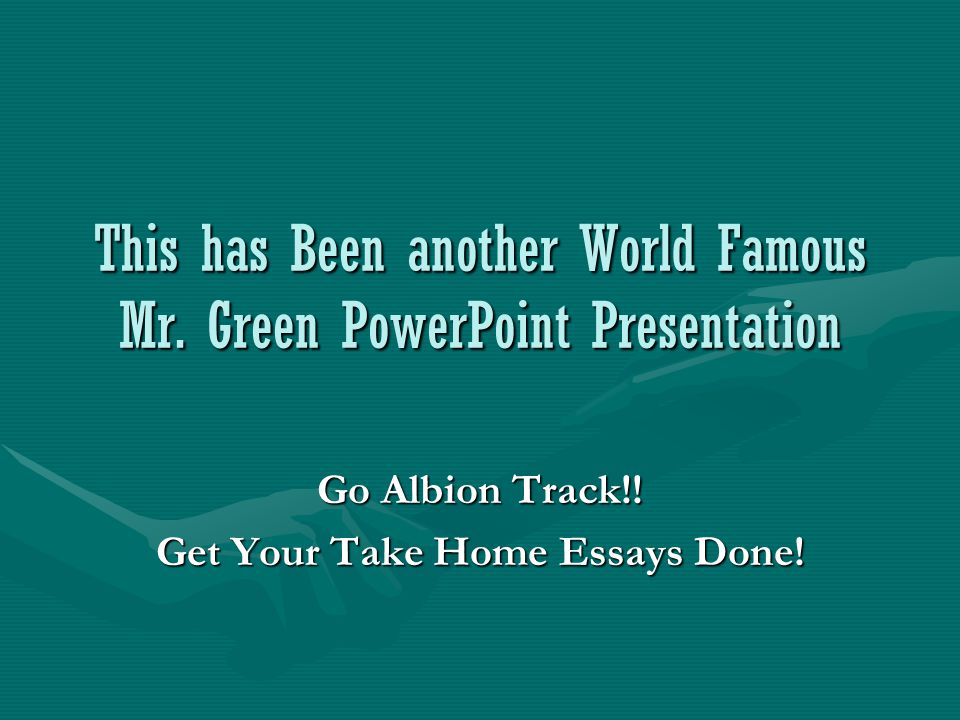 This has Been another World Famous Mr. Green PowerPoint Presentation Go Albion Track!.