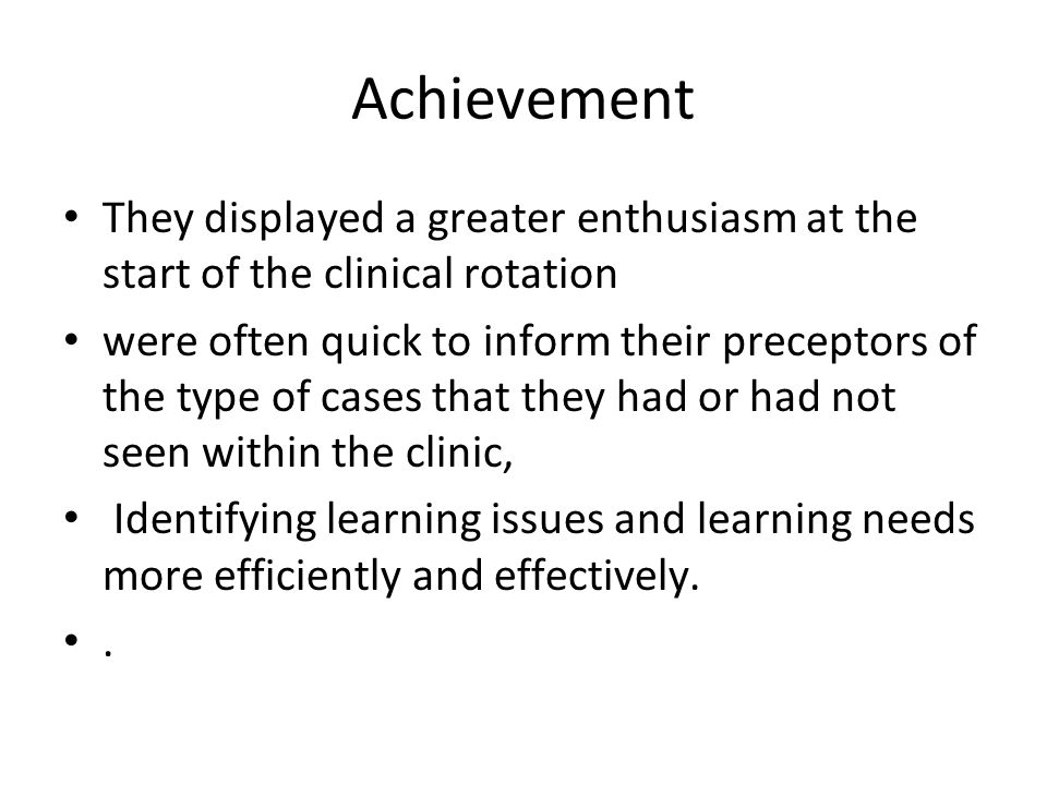 Achievement They displayed a greater enthusiasm at the start of the clinical rotation were often quick to inform their preceptors of the type of cases that they had or had not seen within the clinic, Identifying learning issues and learning needs more efficiently and effectively..