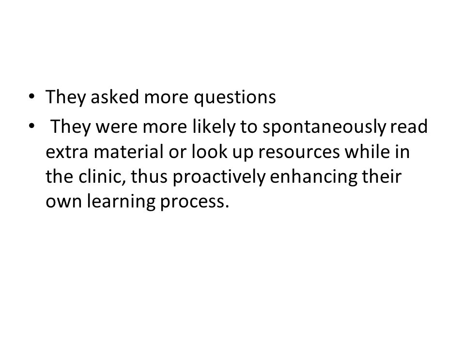 They asked more questions They were more likely to spontaneously read extra material or look up resources while in the clinic, thus proactively enhancing their own learning process.