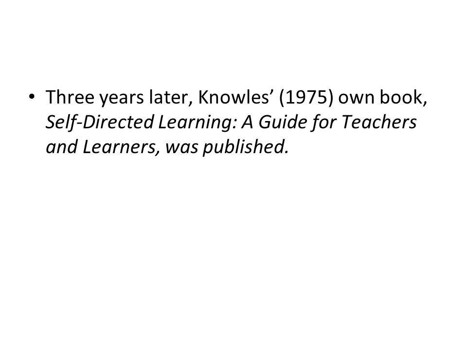 Three years later, Knowles' (1975) own book, Self-Directed Learning: A Guide for Teachers and Learners, was published.