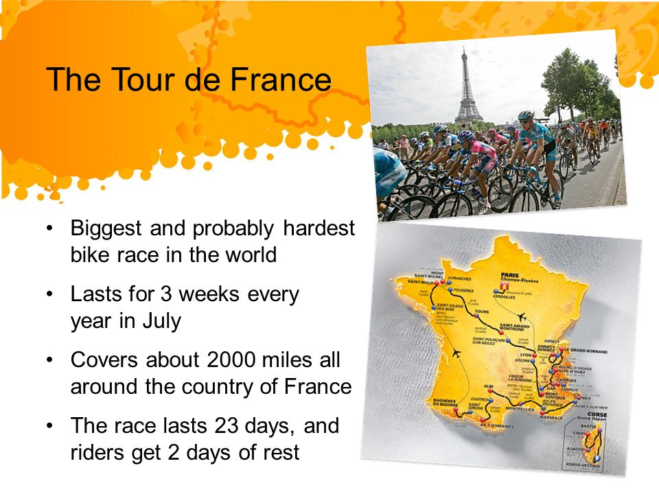 Biggest and probably hardest bike race in the world Lasts for 3 weeks every year in July Covers about 2000 miles all around the country of France The race lasts 23 days, and riders get 2 days of rest The Tour de France