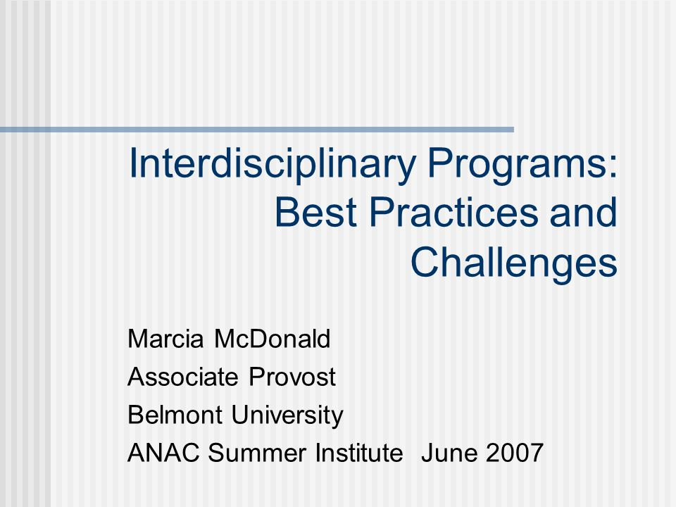 Interdisciplinary Programs: Best Practices and Challenges Marcia McDonald Associate Provost Belmont University ANAC Summer Institute June 2007