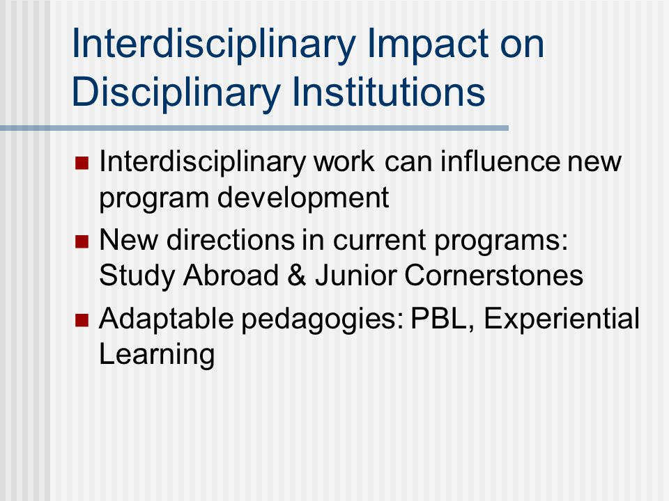 Interdisciplinary Impact on Disciplinary Institutions Interdisciplinary work can influence new program development New directions in current programs:
