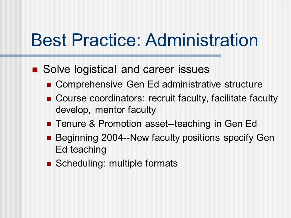 Best Practice: Administration Solve logistical and career issues Comprehensive Gen Ed administrative structure Course coordinators: recruit faculty, f