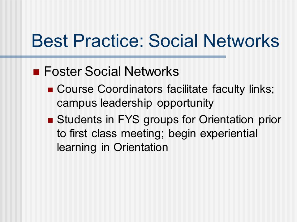 Best Practice: Social Networks Foster Social Networks Course Coordinators facilitate faculty links; campus leadership opportunity Students in FYS groups for Orientation prior to first class meeting; begin experiential learning in Orientation