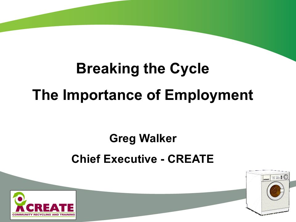 Breaking the Cycle - Hints Look to contract with councils that do the funding work for you Develop grants alongside contracts where possible Provide real work – not 'scheme' type work Work with organisations that are there – don't try and re-invent the wheel Base your operation on what the local employers want Be ideologically promiscuous - Be innovative