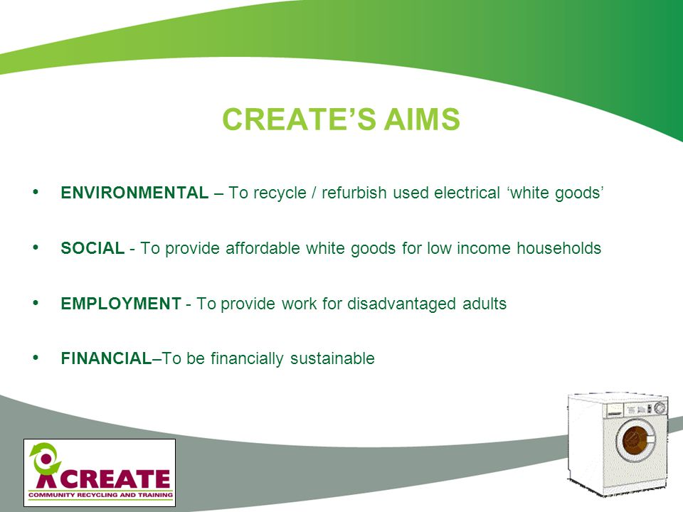 CREATE'S RESULTS ENVIRONMENTAL - Recycling over 2000 used 'white goods' per week SOCIAL - Refurbishing and selling about 250 products per week to low income households through our own shops & other charities.